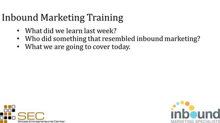 Inbound Marketing Training What did we learn last week? Who did something that resembled inbound marketing? What we are going to cover today.