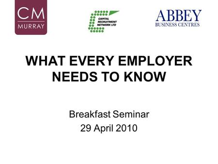 WHAT EVERY EMPLOYER NEEDS TO KNOW Breakfast Seminar 29 April 2010.