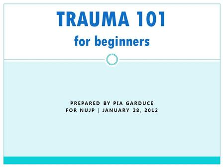 PREPARED BY PIA GARDUCE FOR NUJP | JANUARY 28, 2012 TRAUMA 101 for beginners.
