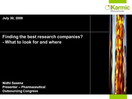 Finding the best research companies? - What to look for and where Nidhi Saxena Presenter – Pharmaceutical Outsourcing Congress July 30, 2009.