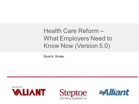 Sponsored by : Health Care Reform – What Employers Need to Know Now (Version 5.0) Scott A. Sinder.