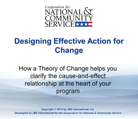 Theory of Change Designing Effective Action for Change How a Theory of Change helps you clarify the cause-and-effect relationship at the heart of your.