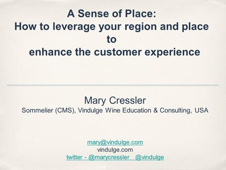 A Sense of Place: How to leverage your region and place to enhance the customer experience Mary Cressler Sommelier (CMS), Vindulge Wine Education & Consulting,