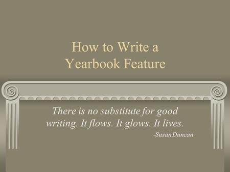 How to Write a Yearbook Feature There is no substitute for good writing. It flows. It glows. It lives. -Susan Duncan.