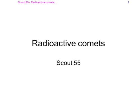 Scout 55 - Radioactive comets...1 Radioactive comets Scout 55.