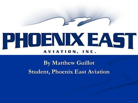 By Matthew Guillot Student, Phoenix East Aviation.