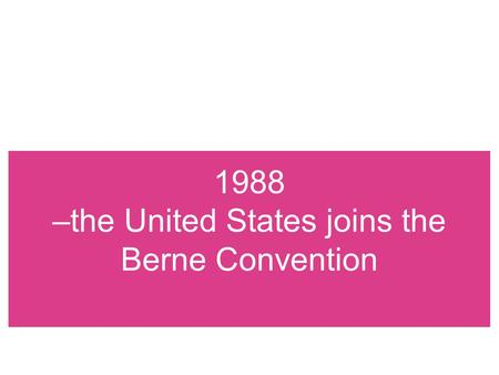 1988 –the United States joins the Berne Convention.