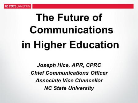 The Future of Communications in Higher Education Joseph Hice, APR, CPRC Chief Communications Officer Associate Vice Chancellor NC State University.