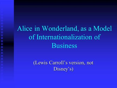 Alice in Wonderland, as a Model of Internationalization of Business (Lewis Carrolls version, not Disneys)