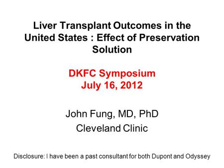 Liver Transplant Outcomes in the United States : Effect of Preservation Solution DKFC Symposium July 16, 2012 John Fung, MD, PhD Cleveland Clinic Disclosure: