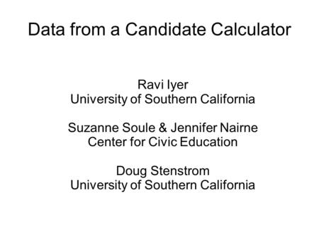 Data from a Candidate Calculator Ravi Iyer University of Southern California Suzanne Soule & Jennifer Nairne Center for Civic Education Doug Stenstrom.