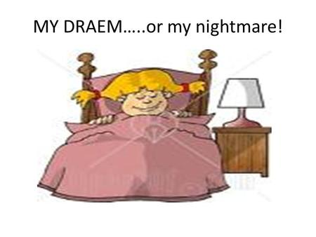 MY DRAEM…..or my nightmare!. Last night, I had a dream. I think it wasn t a dream- it was a Nightmare!!!!