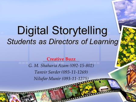 Digital Storytelling Students as Directors of Learning Creative Buzz G. M. Shaharia Azam (092-15-802) Tanvir Sarder (093-11-1269) Nilufar Munir (093-11-1275)