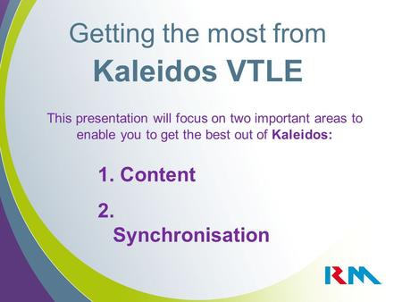 Getting the most from Kaleidos VTLE 1. Content 2. Synchronisation This presentation will focus on two important areas to enable you to get the best out.