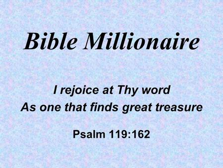 Bible Millionaire I rejoice at Thy word As one that finds great treasure Psalm 119:162.