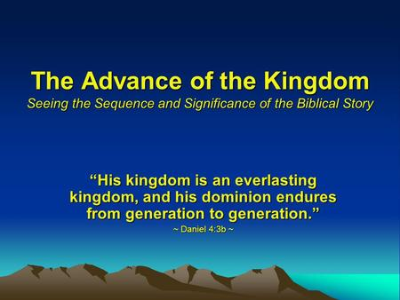 The Advance of the Kingdom Seeing the Sequence and Significance of the Biblical Story His kingdom is an everlasting kingdom, and his dominion endures from.