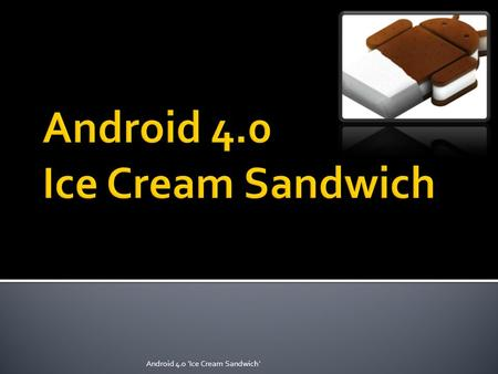 Android 4.0 'Ice Cream Sandwich'. As officially announced during the 2011 Google I/O, the upcoming version of Android is called Ice Cream Sandwich, a.