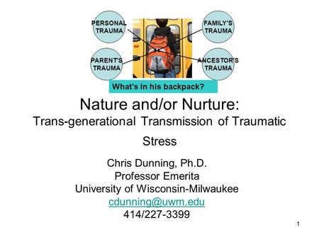 1 Nature and/or Nurture: Trans-generational Transmission of Traumatic Stress Chris Dunning, Ph.D. Professor Emerita University of Wisconsin-Milwaukee