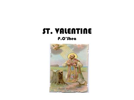 ST. VALENTINE P.OShea What is St. Valentines Day ? Every February we celebrate Valentine's Day by giving flowers, sweets and cards to those we love.