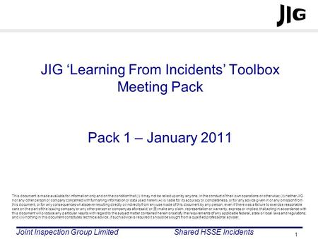 Joint Inspection Group LimitedShared HSSE Incidents 1 JIG Learning From Incidents Toolbox Meeting Pack Pack 1 – January 2011 This document is made available.