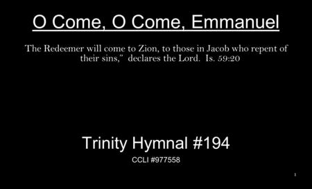 O Come, O Come, Emmanuel The Redeemer will come to Zion, to those in Jacob who repent of their sins, declares the Lord. Is. 59:20 Trinity Hymnal #194 CCLI.