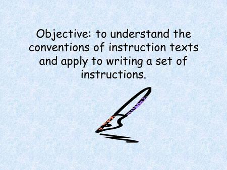 Objective: to understand the conventions of instruction texts and apply to writing a set of instructions.