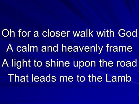 Oh for a closer walk with God A calm and heavenly frame A light to shine upon the road That leads me to the Lamb.