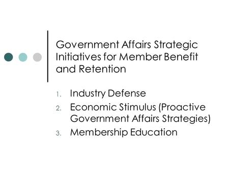 Government Affairs Strategic Initiatives for Member Benefit and Retention 1. Industry Defense 2. Economic Stimulus (Proactive Government Affairs Strategies)