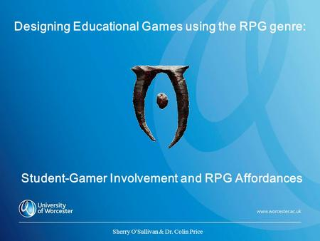 Designing Educational Games using the RPG genre: Student-Gamer Involvement and RPG Affordances Sherry O'Sullivan & Dr. Colin Price.