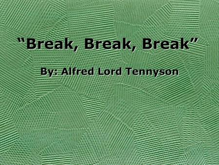Break, Break, Break By: Alfred Lord Tennyson. Break, break, break, On thy cold grey stones, O sea! And I would that my tongue could utter The thoughts.