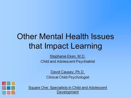 Other Mental Health Issues that Impact Learning Stephanie Eken, M.D. Child and Adolescent Psychiatrist David Causey, Ph.D. Clinical Child Psychologist.