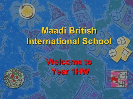 Maadi British International School Welcome to Year 1HW.