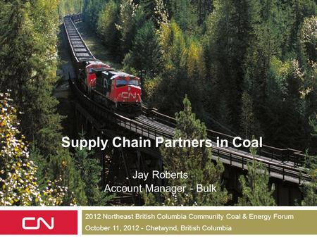 1 Supply Chain Partners in Coal Jay Roberts Account Manager - Bulk 2012 Northeast British Columbia Community Coal & Energy Forum October 11, 2012 - Chetwynd,