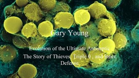 Gary Young Evolution of the Ultimate Antiseptic The Story of Thieves, Triple 0, and Inner Defense.