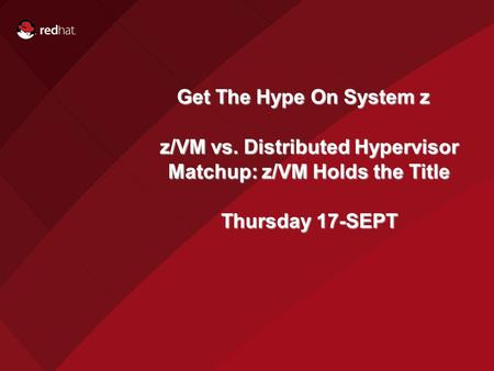 Get The Hype On System z z/VM vs. Distributed Hypervisor Matchup: z/VM Holds the Title Thursday 17-SEPT.