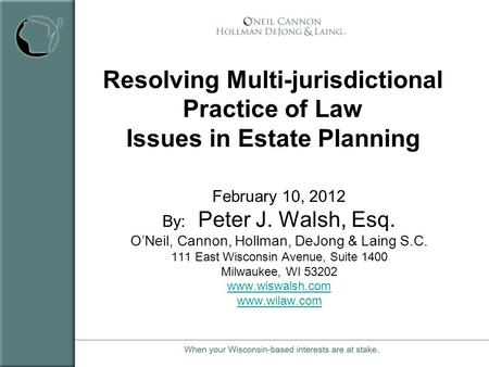 Resolving Multi-jurisdictional Practice of Law Issues in Estate Planning February 10, 2012 By: Peter J. Walsh, Esq. ONeil, Cannon, Hollman, DeJong & Laing.