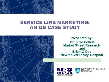 SERVICE LINE MARKETING: AN OB CASE STUDY Presented by: Dr. Julie Pokela Market Street Research and Brian ODea Newton-Wellesley Hospital.