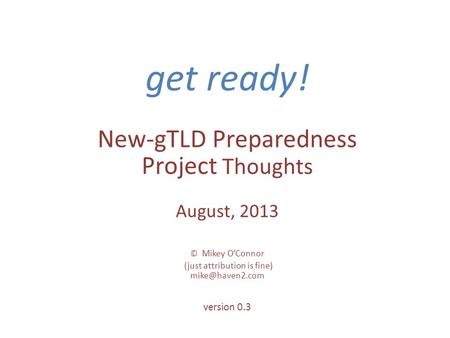Get ready! New-gTLD Preparedness Project Thoughts August, 2013 © Mikey OConnor (just attribution is fine) version 0.3.