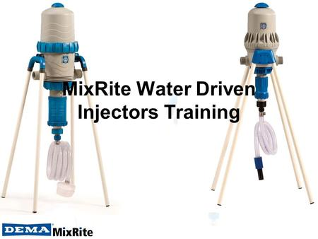 MixRite Water Driven Injectors Training. Agenda Review the DEMA MixRite offering Help you understand how MixRites work and their value proposition Define.
