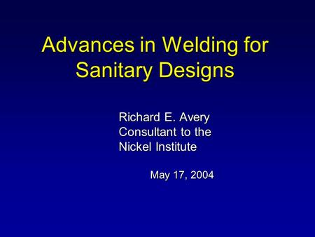 Advances in Welding for Sanitary Designs Richard E. Avery Consultant to the Nickel Institute May 17, 2004.