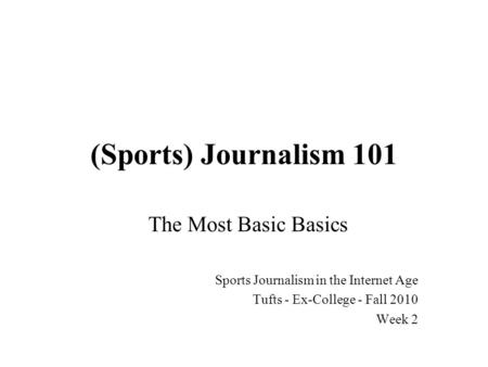 (Sports) Journalism 101 The Most Basic Basics Sports Journalism in the Internet Age Tufts - Ex-College - Fall 2010 Week 2.