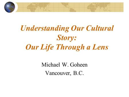 Understanding Our Cultural Story: Our Life Through a Lens Michael W. Goheen Vancouver, B.C.