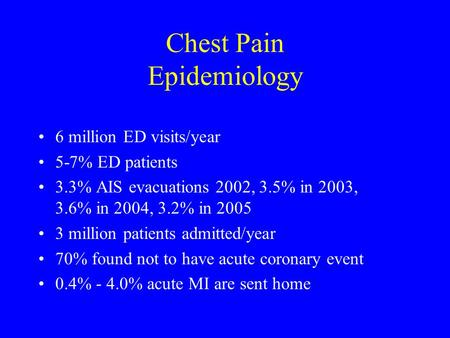 Chest Pain Epidemiology 6 million ED visits/year 5-7% ED patients 3.3% AIS evacuations 2002, 3.5% in 2003, 3.6% in 2004, 3.2% in 2005 3 million patients.