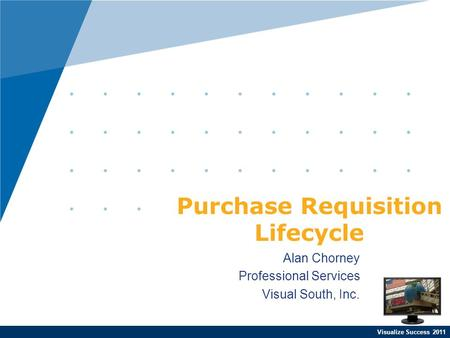 Visualize Success 2011 Alan Chorney Professional Services Visual South, Inc. Purchase Requisition Lifecycle.