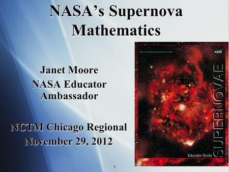 NASAs Supernova Mathematics Janet Moore NASA Educator Ambassador Janet Moore NASA Educator Ambassador 1 NCTM Chicago Regional November 29, 2012 NCTM Chicago.