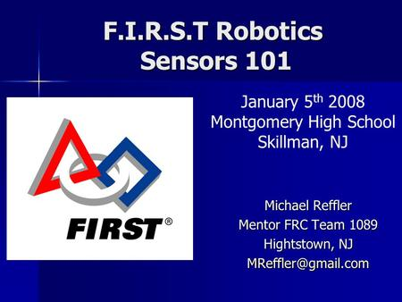 F.I.R.S.T Robotics Sensors 101 Michael Reffler Mentor FRC Team 1089 Hightstown, NJ January 5 th 2008 Montgomery High School Skillman,