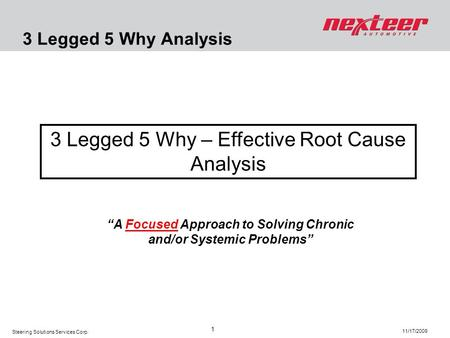 Steering Solutions Services Corp. 11/17/2009 1 3 Legged 5 Why Analysis 3 Legged 5 Why – Effective Root Cause Analysis A Focused Approach to Solving Chronic.