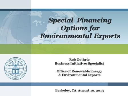 Special Financing Options for Environmental Exports Rob Guthrie Business Initiatives Specialist Office of Renewable Energy & Environmental Exports Berkeley,