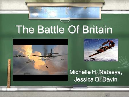 The Battle Of Britain Michelle H, Natasya, Jessica O, Davin.