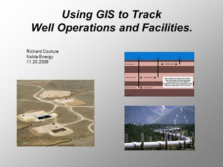 Using GIS to Track Well Operations and Facilities.  Richard Couture Noble Energy.